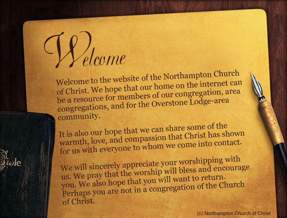 Welcome to the website of the Northampton Church of Christ. We hope that our home on the internet can be a resource for members of our congregation, area congregations, and for the Overstone Lodge-area community. It is also our hope that we can share some of the warmth, love, and compassion that Christ has shown for us with everyone to whom we come into contact. We will sincerely appreciate your worshipping with us. We pray that the worship will bless and encourage you. We also hope that you will want to return. Perhaps you are not in a congregation of the Church of Christ.