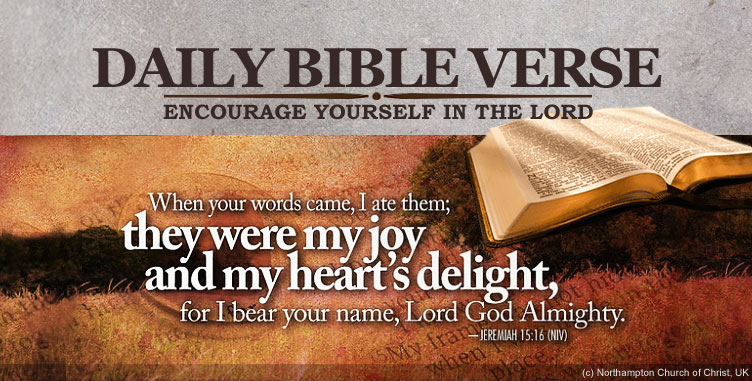"DAILY BIBLE VERSE - Encourage yourself in the Lord. | ""When your words came, I are them; they were my joy and my heart's delight, for I bear your name, Lord God Almighty. - Jeremiah 15:16 (NIV)"