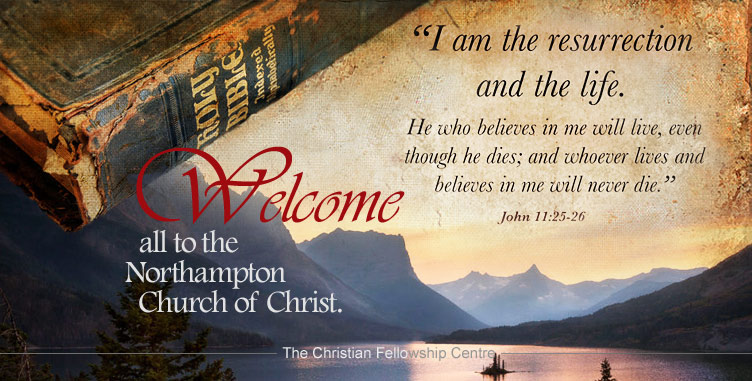 "WELCOME ALL TO THE NORTHAMPTON CHURCH OF CHRIST - ""I am the resurrection and the life. He who beleives in me will live, even though he dies; and whoever lives and believes in me will never die."" John 11:25-26"