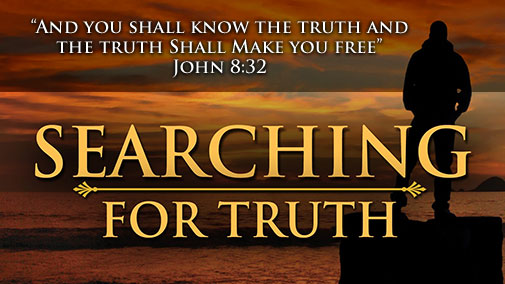 "SEARCHING FOR TRUTH - ""And you shall know the truth and the truth shall make you free"" John 8:32"
